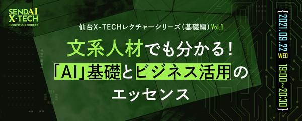 <仙台X-TECHレクチャーシリーズ(基礎編)Vol.1> 文系人材でも分かる!「AI」基礎とビジネス活用のエッセンス