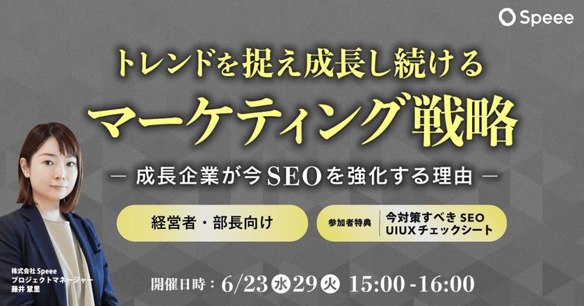 【6/29開催】トレンドを捉え成長し続けるマーケティング戦略 - 成長企業が今SEOを強化する理由 -[参加者特典あり]