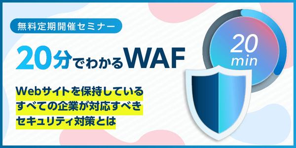 「20分でわかる WAF」 Webサイトを保持しているすべての企業が対応すべきセキュリティ対策とは