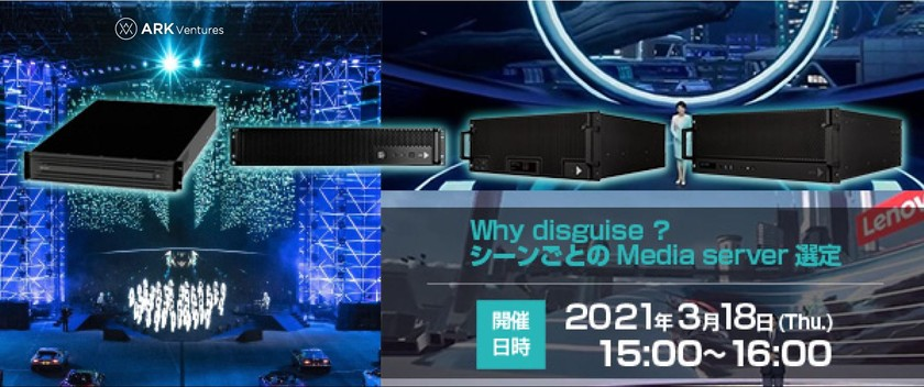 Why disguise ?  シーンごとの Media server 選定