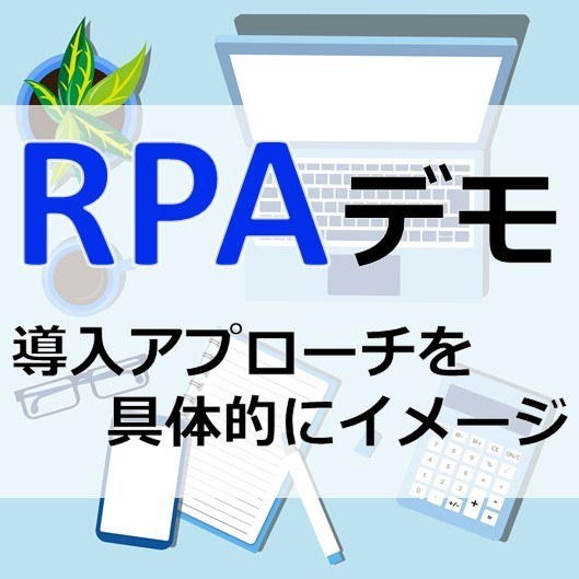 【導入検討者向け】RPAデモセミナー 〜デモから学ぶ現場主導のRPA導入アプローチ〜