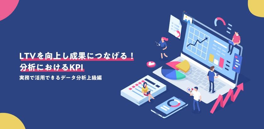 【無料】LTVを向上し成果につなげる!分析におけるKPIについて 上級編