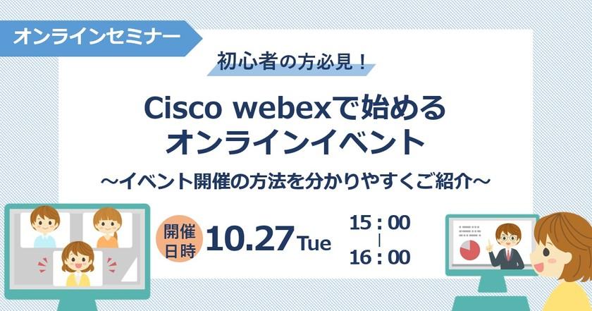 「初心者の方必見!CiscoWebexで始めるオンラインイベント」 ~イベント開催の方法をわかりやすくご紹介~