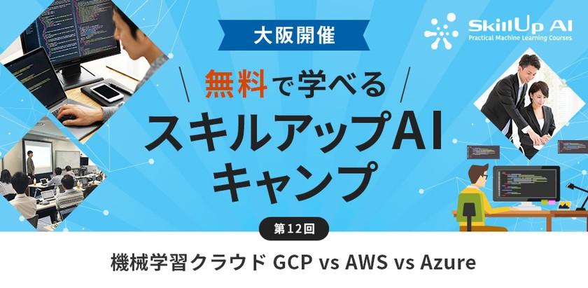 【大阪・ライブ配信 開催】無料で学べるAI勉強会 第12回:機械学習クラウド GCP vs AWS vs Azure
