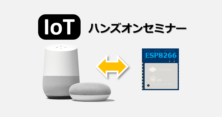 Google Home  ×  ESP8266 IoT ハンズオンセミナー 〜ゼロからはじめるIoT〜