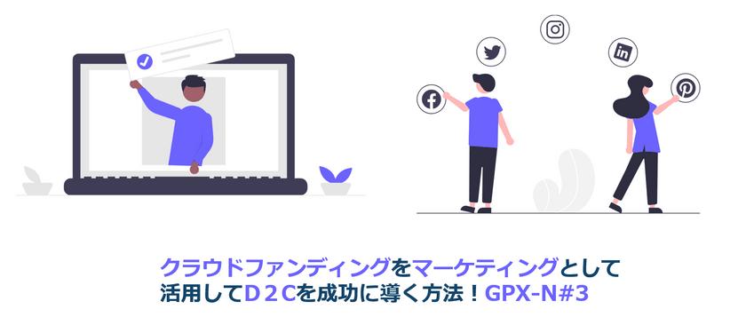 クラウドファンディングをマーケティングとして活用してD2Cを成功に導く方法!GPX-N#3