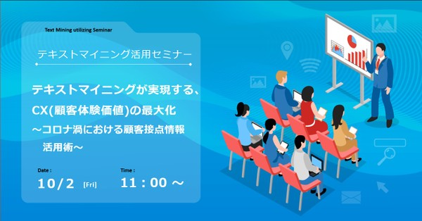 【WEB開催】テキストマイニングが実現する、CX(顧客体験価値)の最大化 ~コロナ渦における顧客接点情報活用術~
