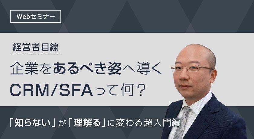 【経営者目線】 企業をあるべき姿へ導くCRM/SFAって何? ~「知らない」が「理解る」に変わる超入門編セミナー~