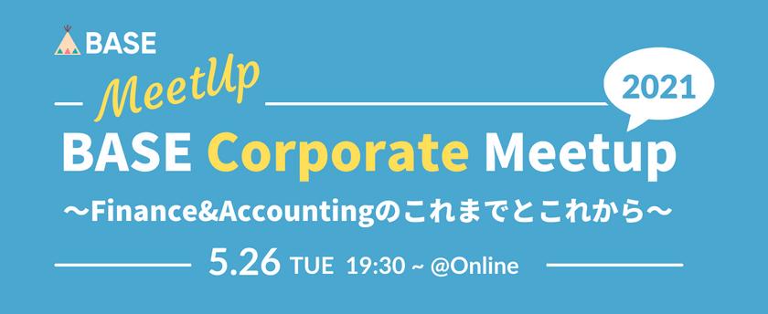 BASE Corporate Meetup 2021 〜Finance&Accountingのこれまでとこれから〜