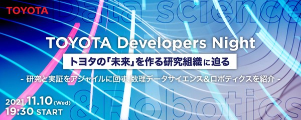 TOYOTA Developers Night トヨタの「未来」を作る研究組織に迫る。 〜研究と実証をアジャイルに回す、数理データサイエンス&ロボティクスを紹介〜