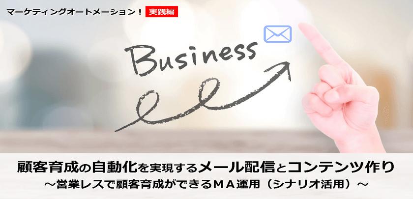 顧客育成の自動化を実現するメール配信とコンテンツ作り ~営業レスで顧客育成ができるMA運用(シナリオ活用)~